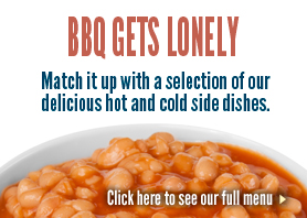 BBQ gets lonely.  Pair it up with one of our delicious side dishes.  Click to view our Menu
